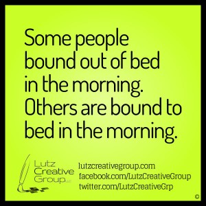 Some people bound out of bed in the morning. Others are bound to bed in the morning.