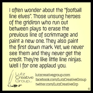 """I often wonder about the """"football line elves"""". Those unsung heroes of the gridiron who run out between plays to erase the previous line of scrimmage and paint a new one. They also paint the first down mark. Yet we never see them and they never get the credit. They're like little line ninjas. Well I for one applaud you."""