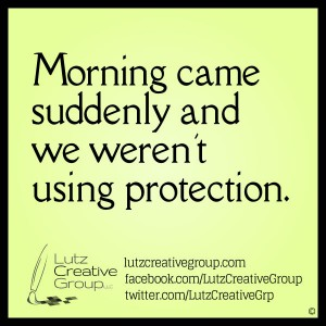 Morning came suddenly and we weren't using protection.