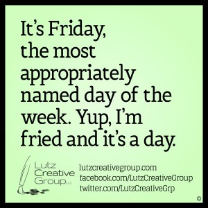 It's Friday, the most appropriately named day of the week. Yup, I'm fried and it's a day.