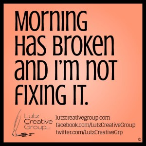 Morning has broken and I'm not fixing it.