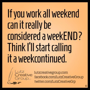 If you work all weekend can it really be considered a weekEND? Think I'll start calling it a weekcontinued.