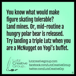 You know what would make figure skating tolerable? Land mines. Or, mid-routine a hungry polar bear is released. Try landing a triple Lutz when you are a McNugget on Yogi's buffet.