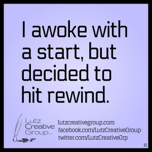 I awoke with a start, but decided to hit rewind.