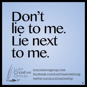 Don't lie to me. Lie next to me.
