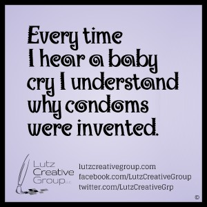 Every time I hear a baby cry I understand why condoms were invented.