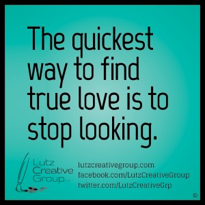 The quickest way to find true love i to stop looking.