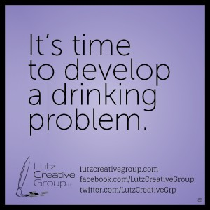 It's time to develop a drinking problem.