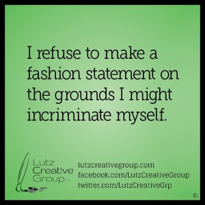 I refuse to make a fashion statement on the grounds I might incriminate myself.