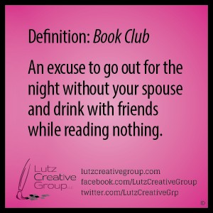 Definition: Book ClubAn excuse to go out for the night without your spouse and drink with friends while reading nothing.