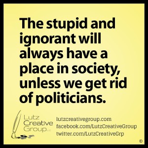 The stupid and ignorant will always have a place in society, unless we get rid of politicians.