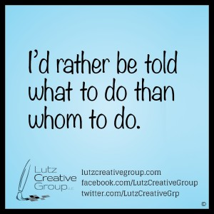 I'd rather be told what to do than whom to do.