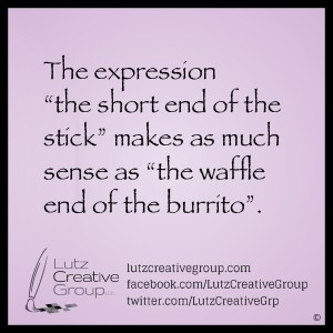 "The expression ""the short end of the stick"" makes as much sense as ""the waffle end of the burrito""."