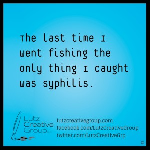 The last time I went fishing the only thing I caught was syphilis.