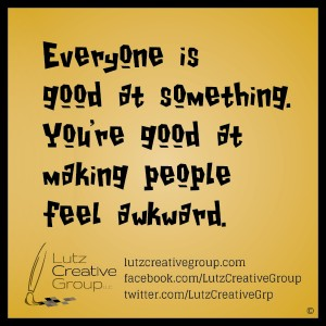 Everyone is good at something. You're good at making people feel awkward.