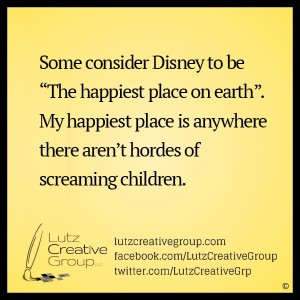 "Some consider Disney to be ""The happiest place on earth"". My happiest place is anywhere there aren't hordes of screaming children."