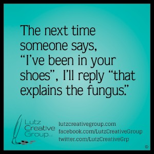 "The next time someone says, ""I've been in your shoes"", I'll reply, ""that explains the fungus""."