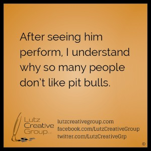 After seeing him perform, I understand why so many people don't like pit bulls.