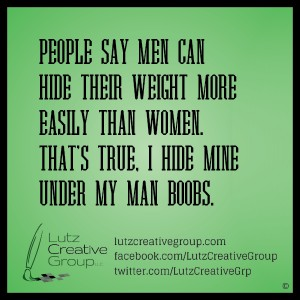 People say men hide their weight more easily than women. That's true. I hide mine under my man boobs.