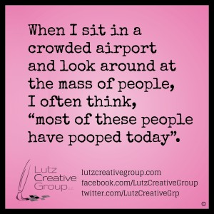 "When I sit in a crowded airport and look around at the mass of people, I often think, ""Most of these people have pooped today""."