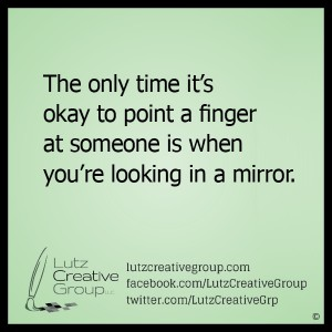 The only time it's okay to point a finger at someone is when you're looking in a mirror.