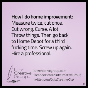 How I do home improvement:  Measure twice, cut once. Cut wrong. Curse. A lot. Throw things. Then go back to Home Depot for a third fucking time. Screw up again. Hire a professional.